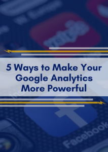 5 Ways to Make Your Google Analytics More Powerful